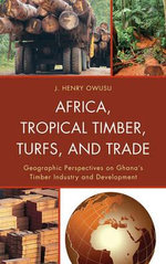 Africa, Tropical Timber, Turfs, and Trade : Geographic Perspectives on Ghana's Timber Industry and Development - J. Henry Owusu