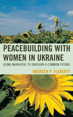 Peacebuilding with Women in Ukraine : Using Narrative to Envision a Common Future - Maureen Flaherty