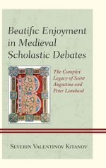 Beatific Enjoyment in Medieval Scholastic Debates : The Complex Legacy of Saint Augustine and Peter Lombard - Severin Kitanov