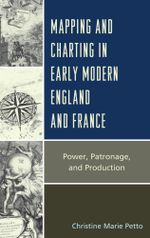 Mapping and Charting in Early Modern England and France : Power, Patronage, and Production - Christine Petto