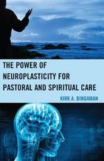 The Promise of Neuroplasticity for Pastoral and Spiritual Care : Power of Neuroplasticity for Pastoral and Spiritual Care - Kirk A. Bingaman