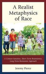 A Realist Metaphysics of Race : A Context-Sensitive, Short-Term Retentionist, Long-Term Revisionist Approach - Jeremy Pierce