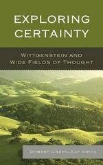 Exploring Certainty : Wittgenstein and Wide Fields of Thought - Robert Greenleaf Brice