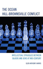 The Ocean Hill-Brownsville Conflict : Intellectual Struggles between Blacks and Jews at Mid-Century - Glen Anthony Harris