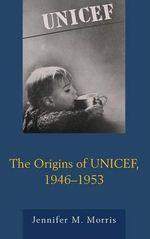 The Origins of UNICEF, 1946-1953 - Jennifer M. Morris