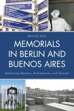 Memorials in Berlin and Buenos Aires : Balancing Memory, Architecture, and Tourism - Brigitte Sion