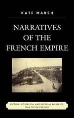 Narratives of the French Empire : Fiction, Nostalgia, and Imperial Rivalries, 1784 to the Present - Kate Marsh