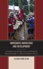 Indigenous Knowledge and Development : Livelihoods, Health Experiences, and Medicinal Plant Knowledge in a Mexican Biosphere Reserve - Elizabeth Anne Olson