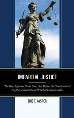 Impartial Justice : The Real Supreme Court Cases That Define the Constitutional Right to a Neutral and Detached Decisionmaker - Eric T. Kasper