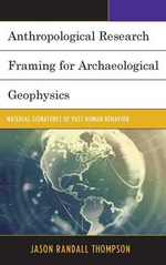 Anthropological Research Framing for Archaeological Geophysics : Material Signatures of Past Human Behavior - Jason Randall Thompson