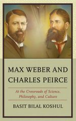 Max Weber and Charles Peirce : At the Crossroads of Science, Philosophy, and Culture - Basit Bilal Koshul