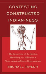 Contesting Constructed Indianness : the Intersection of the Frontier, Masculinity, and Whiteness in Native American Mascot Representations - Michael Taylor