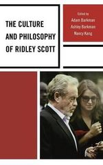 The Culture and Philosophy of Ridley Scott : An Essay in Aesthetic Naturalism - Adam Barkman