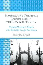Magyars and Political Discourses in the New Millennium : Changing Meanings in Hungary at the Start of the Twenty-First Century - Melinda Kovács