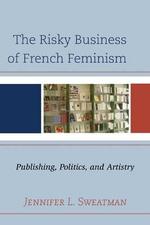 The Risky Business of French Feminism : Publishing, Politics, and Artistry - Jennifer L. Sweatman