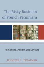 The Risky Business of French Feminism : Publishing, Politics, and Artistry - Jennifer L. Sweatman
