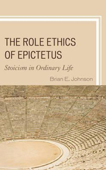 The Role Ethics of Epictetus : Stoicism in Ordinary Life - Brian E. Johnson