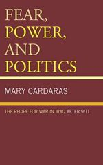 Fear, Power, and Politics : The Recipe for War in Iraq After 9/11 - Mary Cardaras