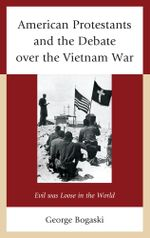 American Protestants and the Debate Over the Vietnam War : Evil Was Loose in the World - George Bogaski