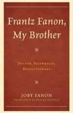 Frantz Fanon, My Brother : Doctor, Playwright, Revolutionary - Daniel Nethery