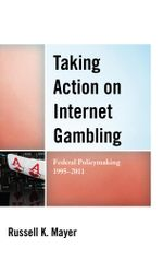 Taking Action on Internet Gambling : Federal Policymaking 1995-2011 - Russell K. Mayer