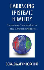 Embracing Epistemic Humility : Confronting Triumphalism in Three Abrahamic Religions - Donald M. Borchert