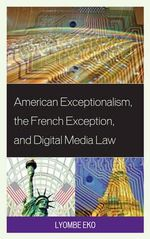American Exceptionalism, the French Exception, and Digital Media Law - Lyombe Eko