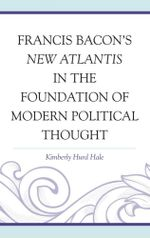 Francis Bacon's New Atlantis in the Foundation of Modern Political Thought - Kimberly Hurd Hale