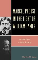 Marcel Proust in the Light of William James : In Search of a Lost Source - Marilyn M. Sachs
