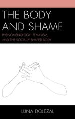 The Body and Shame : Phenomenology, Feminism, and the Socially Shaped Body - Luna Dolezal