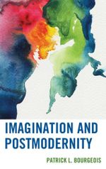 Imagination and Postmodernity - Patrick L. Bourgeois