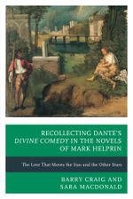 Recollecting Dante's Divine Comedy in the Novels of Mark Helprin : The Love That Moves the Sun and the Other Stars - Sara MacDonald