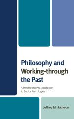 Philosophy and Working-through the Past : A Psychoanalytic Approach to Social Pathologies - Jeffrey M. Jackson