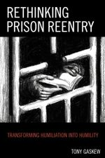 Rethinking Prison Reentry : Transforming Humiliation Into Humility - Tony Gaskew