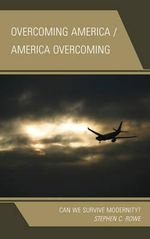 Overcoming America / America Overcoming : Can We Survive Modernity? - Stephen C. Rowe