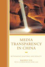 Media Transparency in China : Rethinking Rhetoric and Reality - Baohui Xie