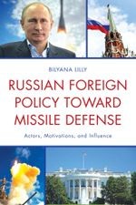 Russian Foreign Policy Toward Missile Defense : Actors, Motivations, and Influence - Bilyana Lilly