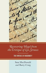 Recovering Hegel from the Critique of Leo Strauss : The Virtues of Modernity - Sara MacDonald