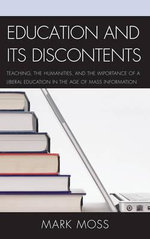 Education and Its Discontents : Teaching, the Humanities, and the Importance of a Liberal Education in the Age of Mass Information - Mark H. Moss