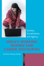 India's Working Women and Career Discourses : Society, Socialization, and Agency - Suchitra Shenoy-Packer