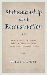 The Statesmanship and Reconstruction : Moderate versus Radical Republicans on Restoring the Union After the Civil War - Philip B. Lyons