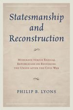 Statesmanship and Reconstruction : Moderate versus Radical Republicans on Restoring the Union after the Civil War - Philip B. Lyons