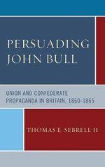 Persuading John Bull : Union and Confederate Propaganda in Britain, 1860-65 - Thomas E. Sebrell