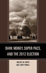 Dark Money, Super PACs, and the 2012 Election - Melissa M. Smith