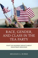 Race, Gender, and Class in the Tea Party : What the Movement Reflects about Mainstream Ideologies - Meghan A. Burke