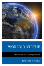 Worldly Virtue : Moral Ideals and Contemporary Life - Judith Andre