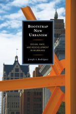 Bootstrap New Urbanism : Design, Race, and Redevelopment in Milwaukee - Joseph A., PH.D. Rodriguez