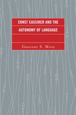 Ernst Cassirer and the Autonomy of Language - Gregory S. Moss