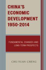 China's Economic Development, 1950-2014 : Fundamental Changes and Long-Term Prospects - Chu-Yuan Cheng