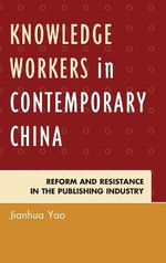 Knowledge Workers in Contemporary China : Reform, and Resistance in the Publishing Industry - Jianhua Yao